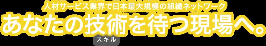 人材サービス業界で日本最大規模の組織ネットワーク あなたの技術を待つ現場へ。